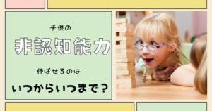 子供の非認知能力を伸ばすにはいつからいつまで?